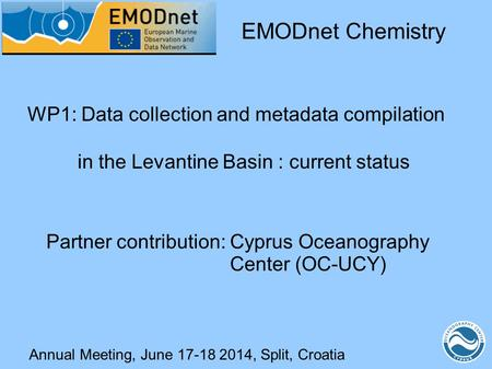 Annual Meeting, June 17-18 2014, Split, Croatia WP1: Data collection and metadata compilation in the Levantine Basin : current status EMODnet Chemistry.