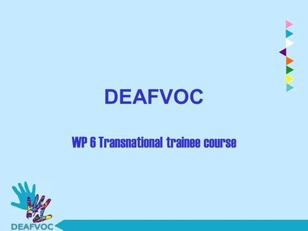 DEAFVOC WP 6 Transnational trainee course. WP 6: Teacher Training Course 1) Date, place 2) Who will be trainers? 3) Who will be trainee (participants)?