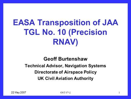 22 May 2007OST 07-21 EASA Transposition of JAA TGL No. 10 (Precision RNAV) Geoff Burtenshaw Technical Advisor, Navigation Systems Directorate of Airspace.
