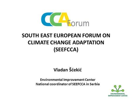 SOUTH EAST EUROPEAN FORUM ON CLIMATE CHANGE ADAPTATION (SEEFCCA) Vladan Šćekić Environmental Improvement Center National coordinator of SEEFCCA in Serbia.