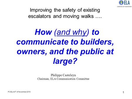 PC/ELA/4 th of November 2010 1 Improving the safety of existing escalators and moving walks …. How (and why) to communicate to builders, owners, and the.