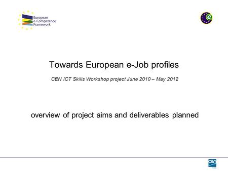 Towards European e-Job profiles CEN ICT Skills Workshop project June 2010 – May 2012 overview of project aims and deliverables planned.