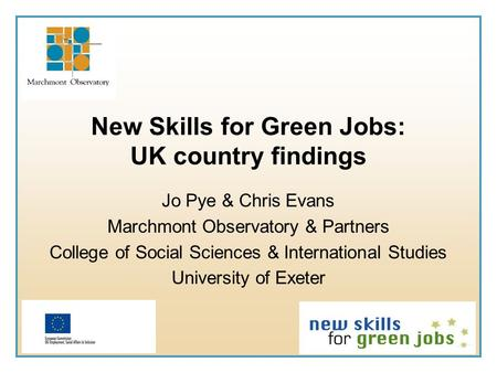 New Skills for Green Jobs: UK country findings Jo Pye & Chris Evans Marchmont Observatory & Partners College of Social Sciences & International Studies.