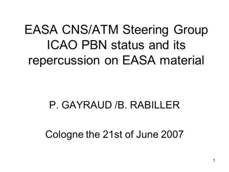 1 EASA CNS/ATM Steering Group ICAO PBN status and its repercussion on EASA material P. GAYRAUD /B. RABILLER Cologne the 21st of June 2007.