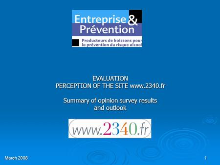 1 EVALUATION PERCEPTION OF THE SITE www.2340.fr Summary of opinion survey results and outlook March 2008.