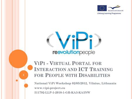 V I P I - V IRTUAL P ORTAL FOR I NTERACTION AND ICT T RAINING FOR P EOPLE WITH D ISABILITIES National ViPi Workshop 02/05/2012, Vilnius, Lithuania www.vipi-project.eu.
