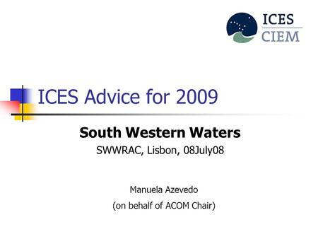 ICES Advice for 2009 South Western Waters SWWRAC, Lisbon, 08July08 Manuela Azevedo (on behalf of ACOM Chair)