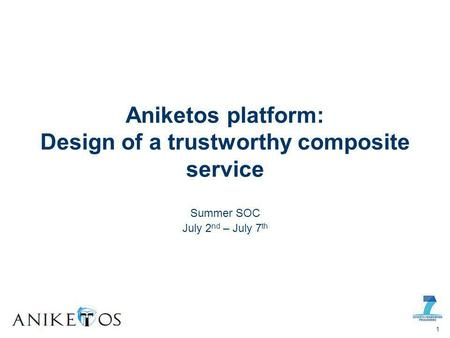 Summer SOC July 2 nd – July 7 th Aniketos platform: Design of a trustworthy composite service 1.