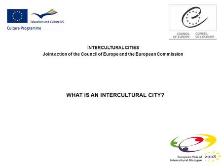 INTERCULTURAL CITIES Joint action of the Council of Europe and the European Commission WHAT IS AN INTERCULTURAL CITY?
