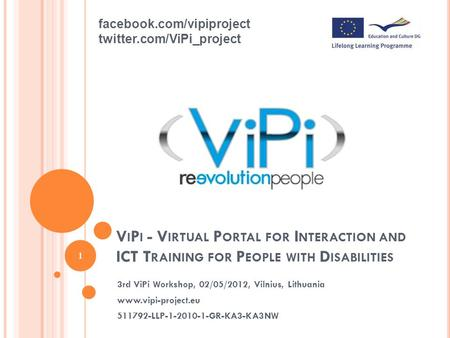 V I P I - V IRTUAL P ORTAL FOR I NTERACTION AND ICT T RAINING FOR P EOPLE WITH D ISABILITIES 3rd ViPi Workshop, 02/05/2012, Vilnius, Lithuania www.vipi-project.eu.