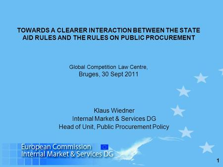 1 TOWARDS A CLEARER INTERACTION BETWEEN THE STATE AID RULES AND THE RULES ON PUBLIC PROCUREMENT Global Competition Law Centre, Bruges, 30 Sept 2011 Klaus.
