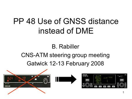 1 PP 48 Use of GNSS distance instead of DME B. Rabiller CNS-ATM steering group meeting Gatwick 12-13 February 2008.