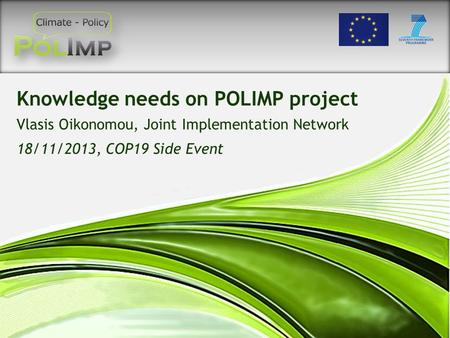 Knowledge needs on POLIMP project Vlasis Oikonomou, Joint Implementation Network 18/11/2013, COP19 Side Event.