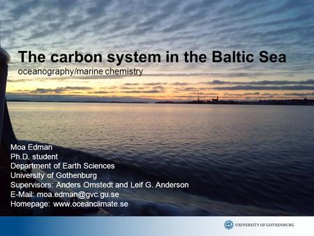 The carbon system in the Baltic Sea oceanography/marine chemistry Moa Edman Ph.D. student Department of Earth Sciences University of Gothenburg Supervisors: