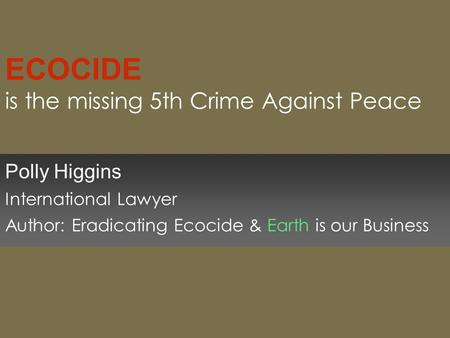 ECOCIDE is the missing 5th Crime Against Peace Polly Higgins International Lawyer Author: Eradicating Ecocide & Earth is our Business.