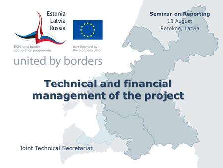 Technical and financial management of the project Joint Technical Secretariat Seminar on Reporting 13 August Rezekne, Latvia.