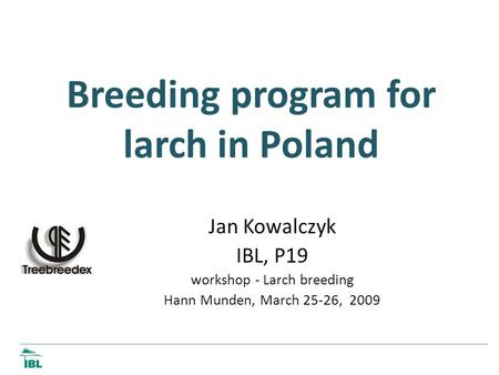 Breeding program for larch in Poland Jan Kowalczyk IBL, P19 workshop - Larch breeding Hann Munden, March 25-26, 2009.