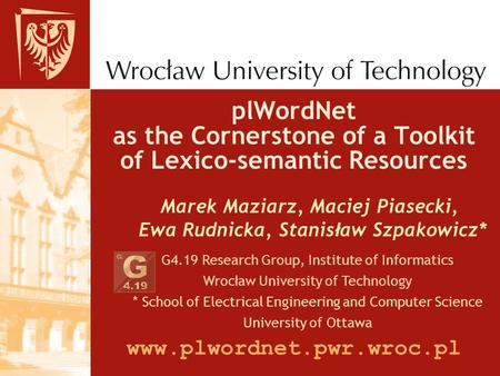 PlWordNet as the Cornerstone of a Toolkit of Lexico-semantic Resources Marek Maziarz, Maciej Piasecki, Ewa Rudnicka, Stanis ł aw Szpakowicz* G4.19 Research.