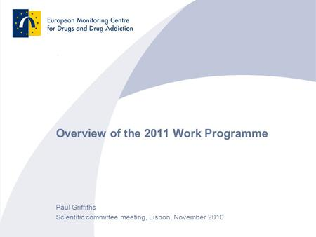 Overview of the 2011 Work Programme Paul Griffiths Scientific committee meeting, Lisbon, November 2010.