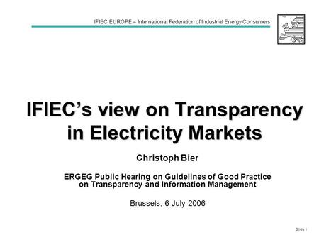IFIEC's view on Transparency in Electricity Markets Christoph Bier ERGEG Public Hearing on Guidelines of Good Practice on Transparency and Information.