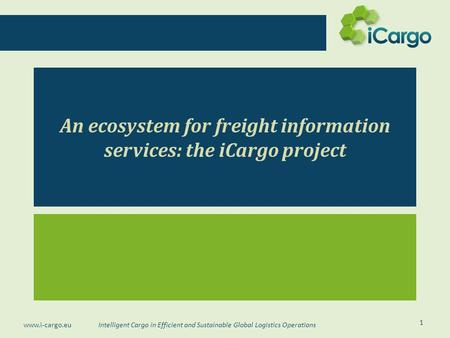 Intelligent Cargo in Efficient and Sustainable Global Logistics Operations www.i-cargo.eu An ecosystem for freight information services: the iCargo project.
