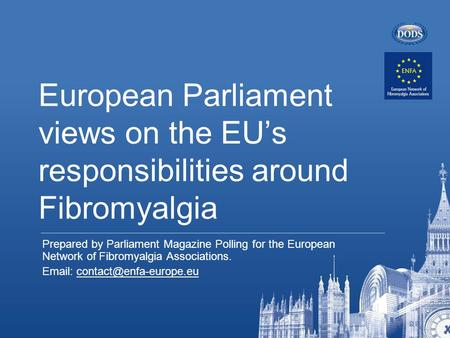 European Parliament views on the EU's responsibilities around Fibromyalgia Prepared by Parliament Magazine Polling for the European Network of Fibromyalgia.