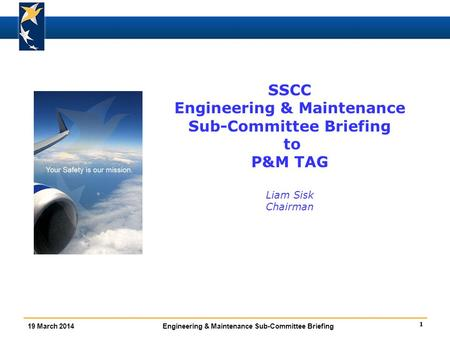 1 19 March 2014Engineering & Maintenance Sub-Committee Briefing SSCC Engineering & Maintenance Sub-Committee Briefing to P&M TAG Liam Sisk Chairman.