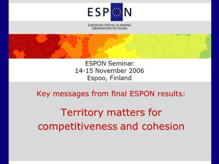 ESPON Seminar 14-15 November 2006 Espoo, Finland Key messages from final ESPON results: Territory matters for competitiveness and cohesion.