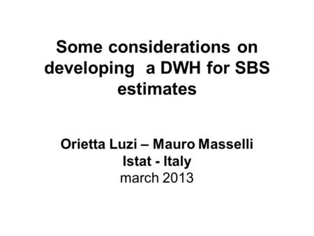 Some considerations on developing a DWH for SBS estimates Orietta Luzi – Mauro Masselli Istat - Italy march 2013.