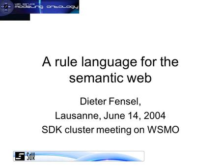 A rule language for the semantic web Dieter Fensel, Lausanne, June 14, 2004 SDK cluster meeting on WSMO.