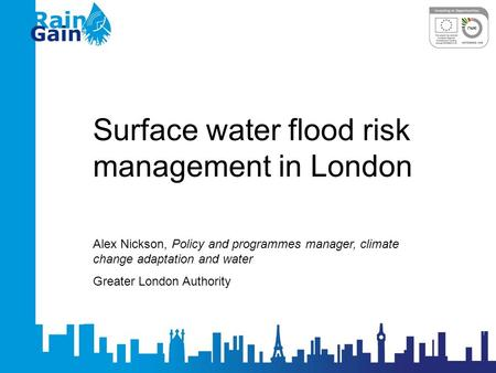 Surface water flood risk management in London Alex Nickson, Policy and programmes manager, climate change adaptation and water Greater London Authority.