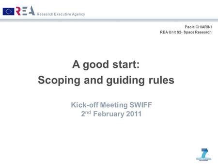 Research Executive Agency Paola CHIARINI REA Unit S2- Space Research A good start: Scoping and guiding rules Kick-off Meeting SWIFF 2 nd February 2011.