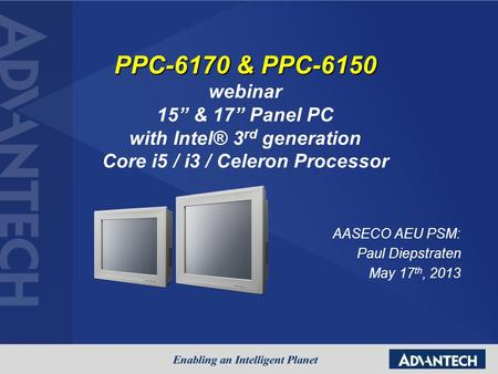 "AASECO AEU PSM: Paul Diepstraten May 17 th, 2013 PPC-6170 & PPC-6150 webinar 15"" & 17"" Panel PC with Intel® 3 rd generation Core i5 / i3 / Celeron Processor."