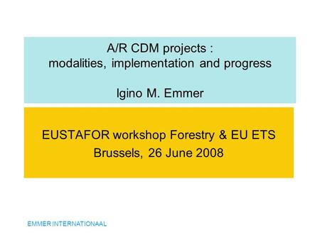 EMMER INTERNATIONAAL A/R CDM projects : modalities, implementation and progress Igino M. Emmer EUSTAFOR workshop Forestry & EU ETS Brussels, 26 June 2008.
