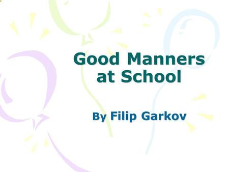 Good Manners at School By Filip Garkov.