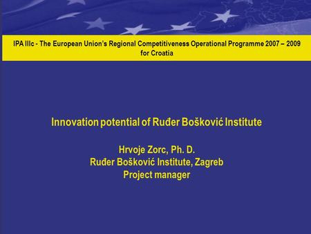 IPA IIIc - The European Union's Regional Competitiveness Operational Programme 2007 – 2009 for Croatia Innovation potential of Ruđer Bošković Institute.