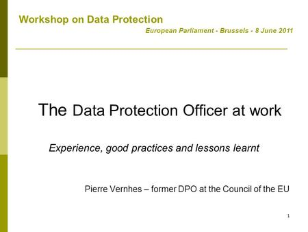 1 The Data Protection Officer at work Experience, good practices and lessons learnt Pierre Vernhes – former DPO at the Council of the EU Workshop on Data.