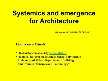 11 Systemics and emergence for Architecture In memory of Professor G. Ciribini Gianfranco Minati Italian Systems Society www.AIRS.itwww.AIRS.it doctoral.