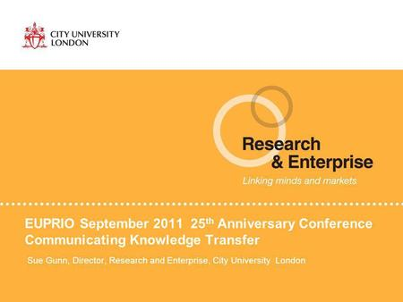 EUPRIO September 2011 25 th Anniversary Conference Communicating Knowledge Transfer Sue Gunn, Director, Research and Enterprise, City University London.