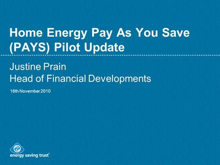 Home Energy Pay As You Save (PAYS) Pilot Update Justine Prain Head of Financial Developments 16th November 2010.