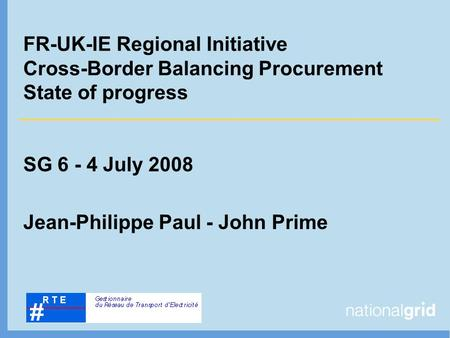 FR-UK-IE Regional Initiative Cross-Border Balancing Procurement State of progress SG 6 - 4 July 2008 Jean-Philippe Paul - John Prime.