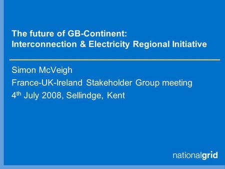 The future of GB-Continent: Interconnection & Electricity Regional Initiative Simon McVeigh France-UK-Ireland Stakeholder Group meeting 4 th July 2008,