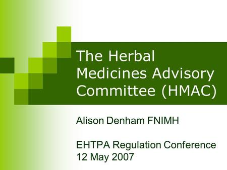 The Herbal Medicines Advisory Committee (HMAC) Alison Denham FNIMH EHTPA Regulation Conference 12 May 2007.