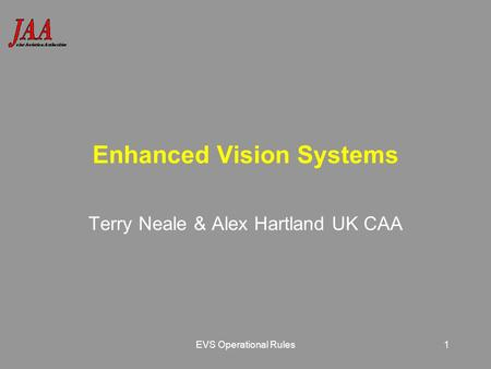 EVS Operational Rules1 Enhanced Vision Systems Terry Neale & Alex Hartland UK CAA.
