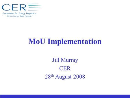 MoU Implementation Jill Murray CER 28 th August 2008.