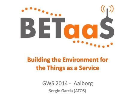 Building the Environment for the Things as a Service GWS 2014 - Aalborg Sergio García (ATOS)