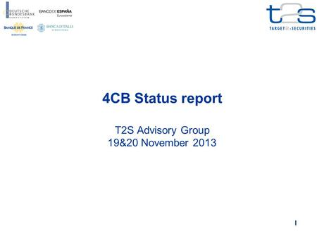 1 4CB Status report T2S Advisory Group 19&20 November 2013.