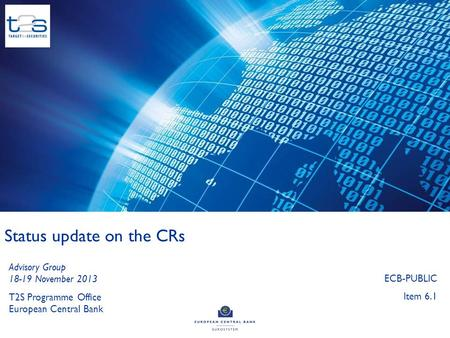 1 Status update on the CRs T2S Programme Office European Central Bank Advisory Group 18-19 November 2013 ECB-PUBLIC Item 6.1.