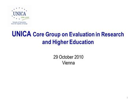 UNICA Core Group on Evaluation in Research and Higher Education 29 October 2010 Vienna 1.