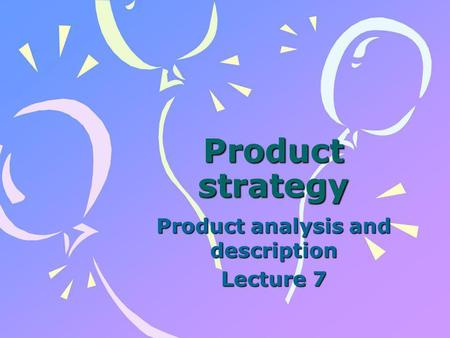 Product strategy Product analysis and description Lecture 7.